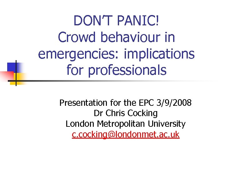 DON'T PANIC! Crowd behaviour in emergencies: implications for professionals Presentation for the EPC 3/9/2008