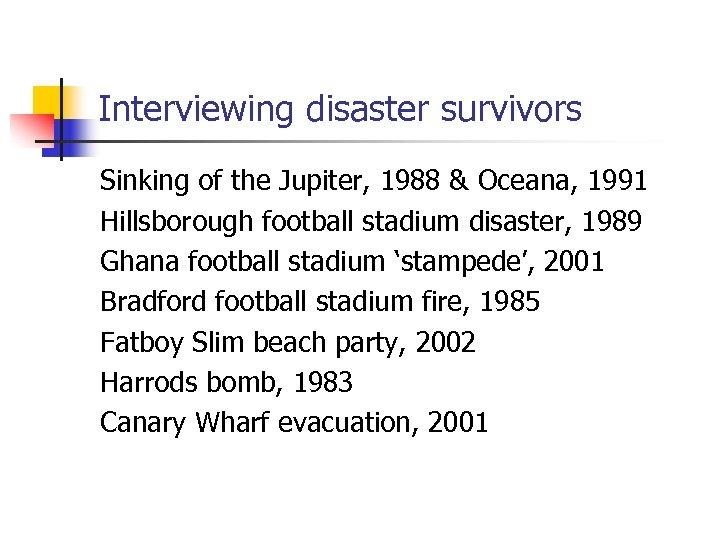 Interviewing disaster survivors Sinking of the Jupiter, 1988 & Oceana, 1991 Hillsborough football stadium