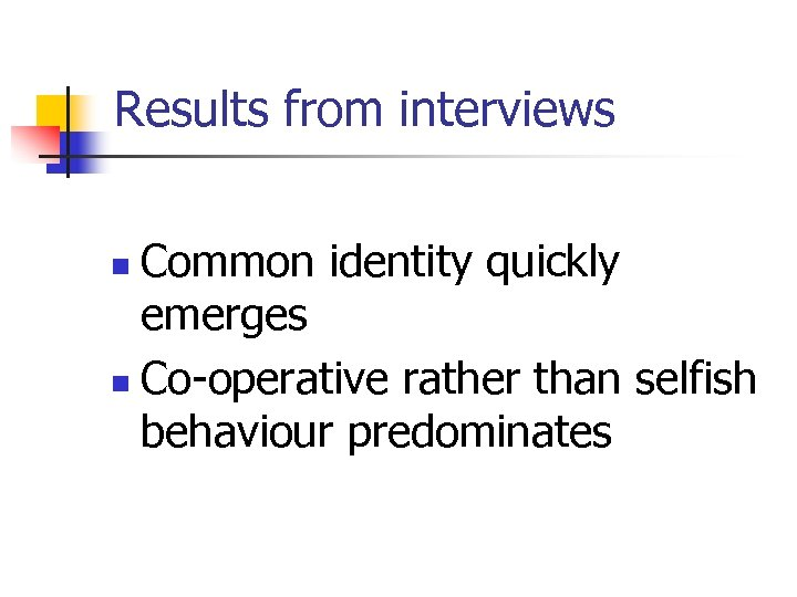 Results from interviews Common identity quickly emerges n Co-operative rather than selfish behaviour predominates