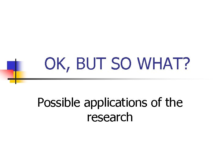 OK, BUT SO WHAT? Possible applications of the research