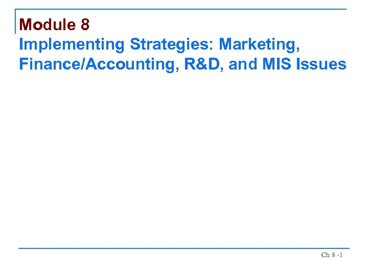 Module 8 Implementing Strategies: Marketing, Finance/Accounting, R&D, and MIS Issues Ch 8 -1