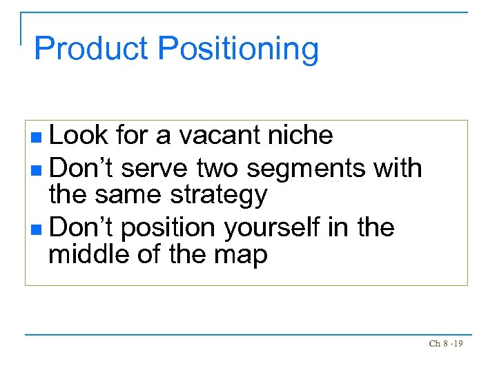 Product Positioning n Look for a vacant niche n Don't serve two segments with