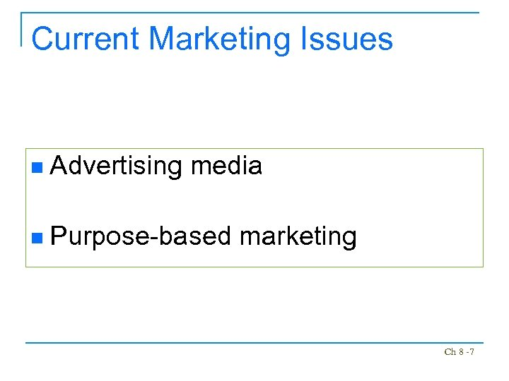 Current Marketing Issues n Advertising media n Purpose-based marketing Ch 8 -7