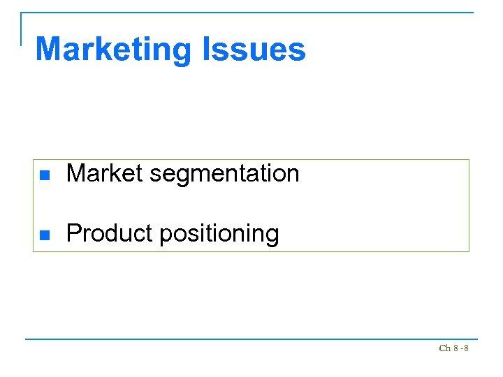 Marketing Issues n Market segmentation n Product positioning Ch 8 -8