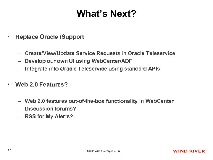 What's Next? • Replace Oracle i. Support – Create/View/Update Service Requests in Oracle Teleservice
