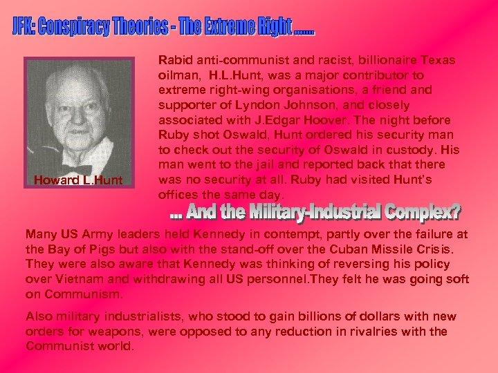 Howard L. Hunt Rabid anti-communist and racist, billionaire Texas oilman, H. L. Hunt, was