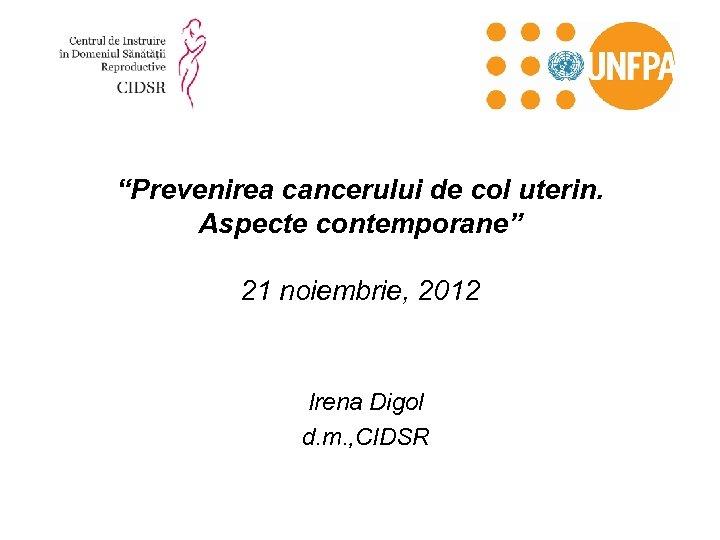 """""""Prevenirea cancerului de col uterin. Aspecte contemporane"""" 21 noiembrie, 2012 Irena Digol d. m."""