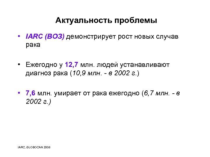 Актуальность проблемы • IARC (ВОЗ) демонстрирует рост новых случав рака • Ежегодно у 12,