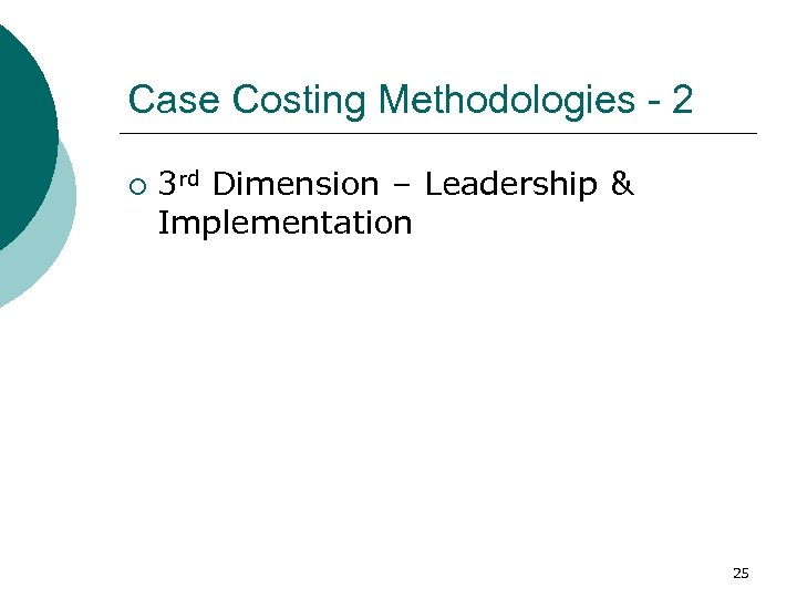 Case Costing Methodologies - 2 ¡ 3 rd Dimension – Leadership & Implementation 25