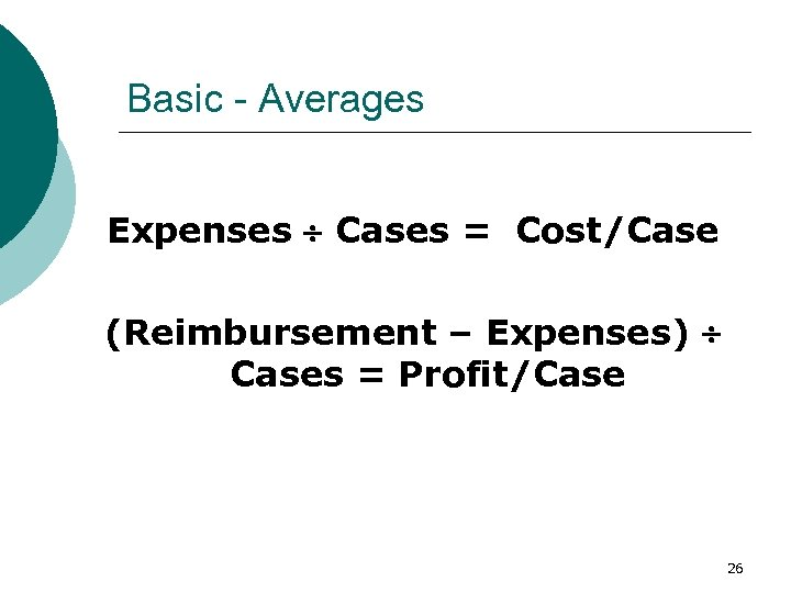 Basic - Averages Expenses Cases = Cost/Case (Reimbursement – Expenses) Cases = Profit/Case 26