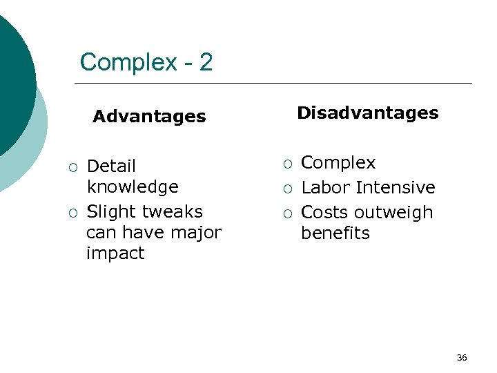 Complex - 2 Disadvantages Advantages ¡ ¡ Detail knowledge Slight tweaks can have major