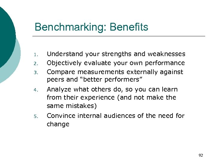 Benchmarking: Benefits 1. 2. 3. Understand your strengths and weaknesses Objectively evaluate your own
