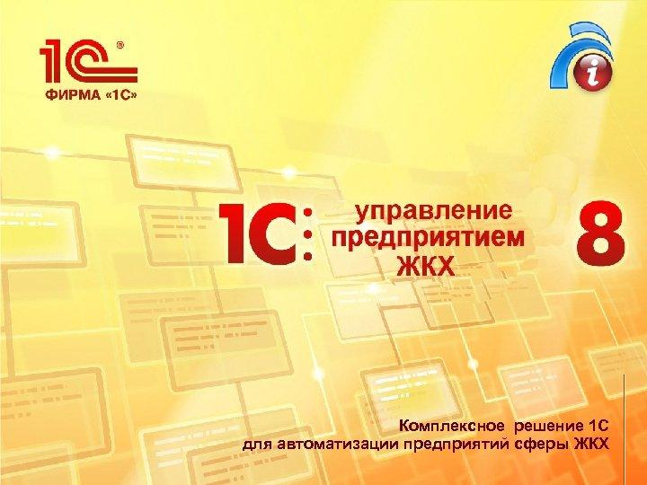 Комплексное решение 1 С для автоматизации предприятий сферы ЖКХ