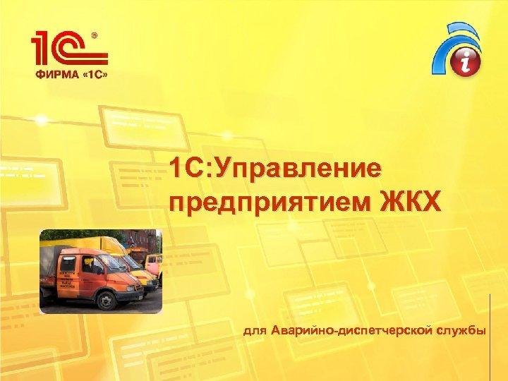1 С: Управление предприятием ЖКХ для Аварийно-диспетчерской службы