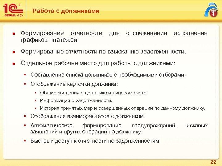 Работа с должниками n Формирование отчетности для отслеживания исполнения графиков платежей. n Формирование отчетности