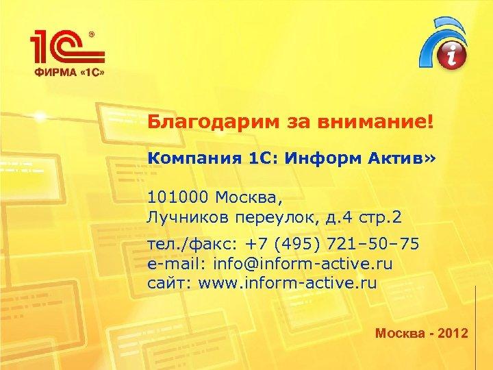 Благодарим за внимание! Компания 1 C: Информ Актив» 101000 Москва, Лучников переулок, д. 4