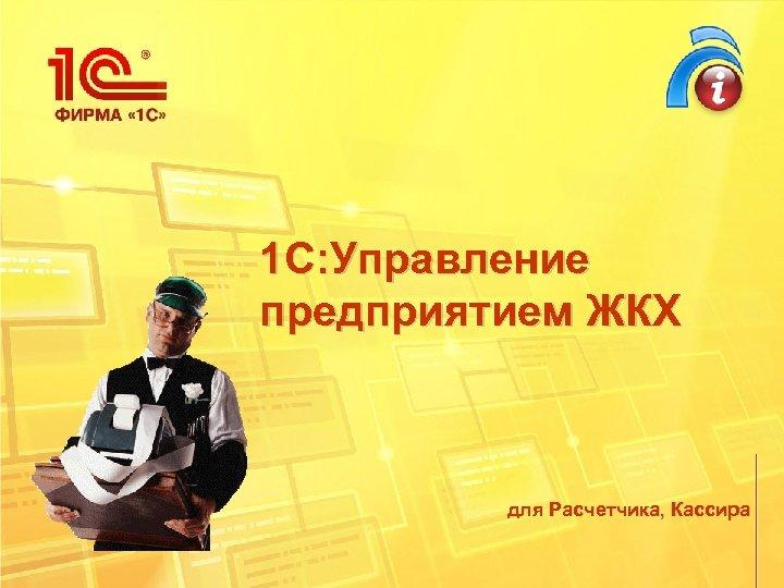 1 С: Управление предприятием ЖКХ для Расчетчика, Кассира