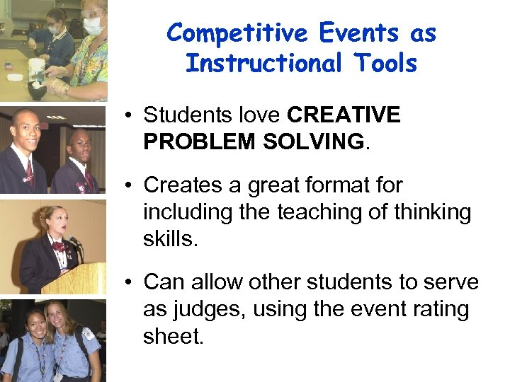 Competitive Events as Instructional Tools • Students love CREATIVE PROBLEM SOLVING. • Creates a
