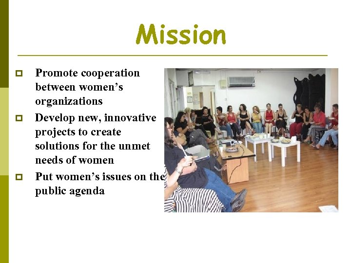 Mission p p p Promote cooperation between women's organizations Develop new, innovative projects to