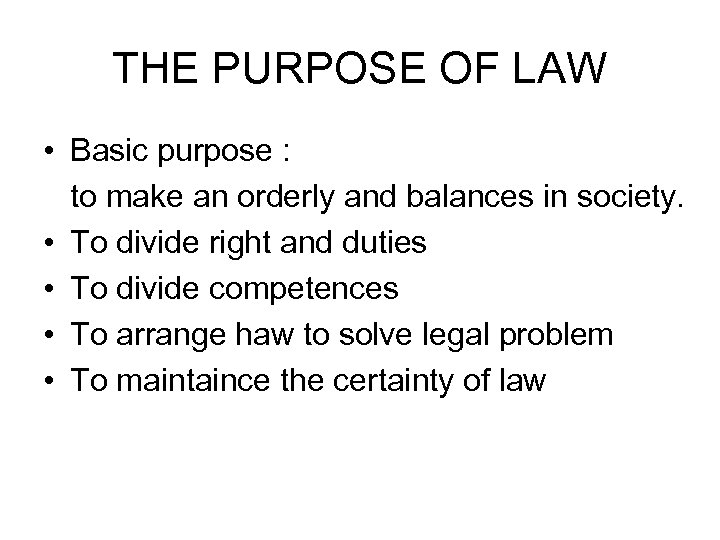 THE PURPOSE OF LAW • Basic purpose : to make an orderly and balances