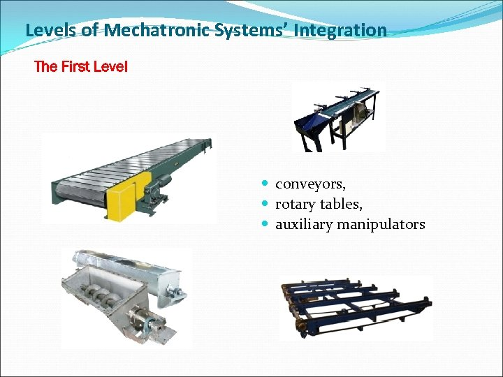 Levels of Mechatronic Systems' Integration The First Level conveyors, rotary tables, auxiliary manipulators