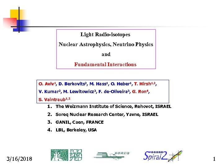 Light Radio-isotopes Nuclear Astrophysics, Neutrino Physics and Fundamental Interactions O. Aviv 1, D. Berkovits