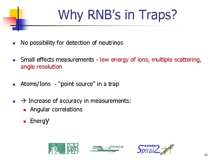 Why RNB's in Traps? n n No possibility for detection of neutrinos Small effects