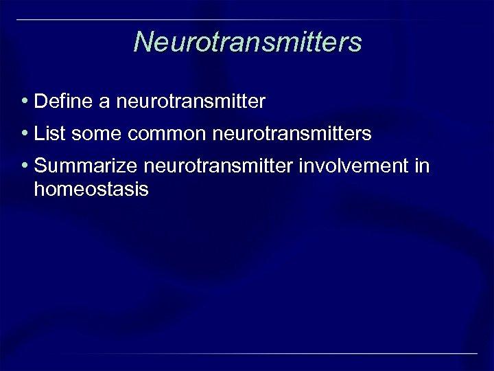 Neurotransmitters • Define a neurotransmitter • List some common neurotransmitters • Summarize neurotransmitter involvement