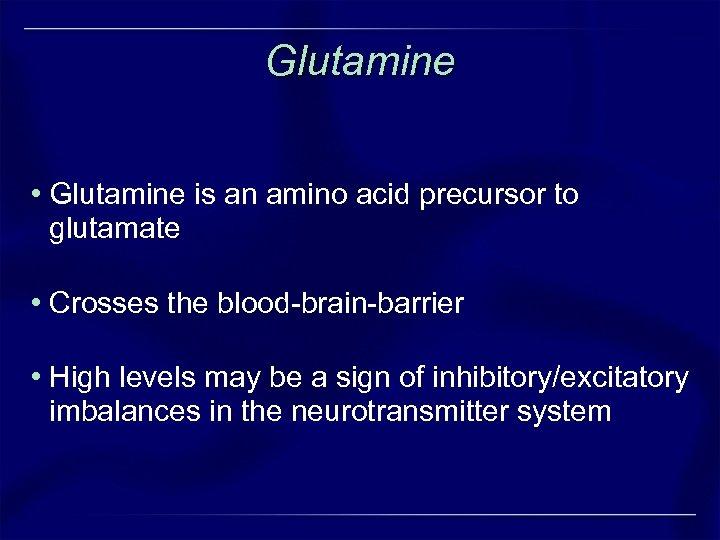Glutamine • Glutamine is an amino acid precursor to glutamate • Crosses the blood-brain-barrier