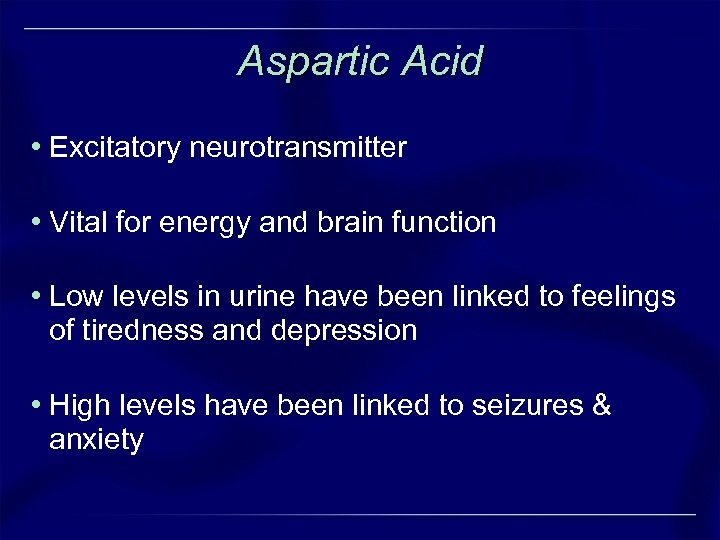 Aspartic Acid • Excitatory neurotransmitter • Vital for energy and brain function • Low