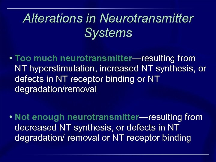 Alterations in Neurotransmitter Systems • Too much neurotransmitter—resulting from NT hyperstimulation, increased NT synthesis,