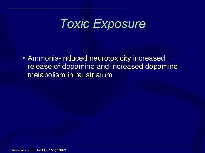 Toxic Exposure • Ammonia-induced neurotoxicity increased release of dopamine and increased dopamine metabolism in