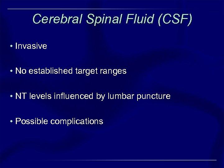 Cerebral Spinal Fluid (CSF) • Invasive • No established target ranges • NT levels