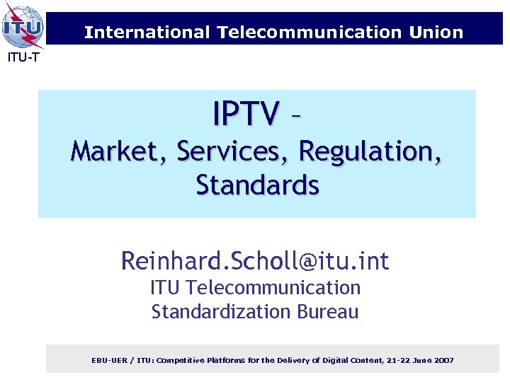 International Telecommunication Union ITU-T IPTV – Market, Services, Regulation, Standards Reinhard. Scholl@itu. int ITU