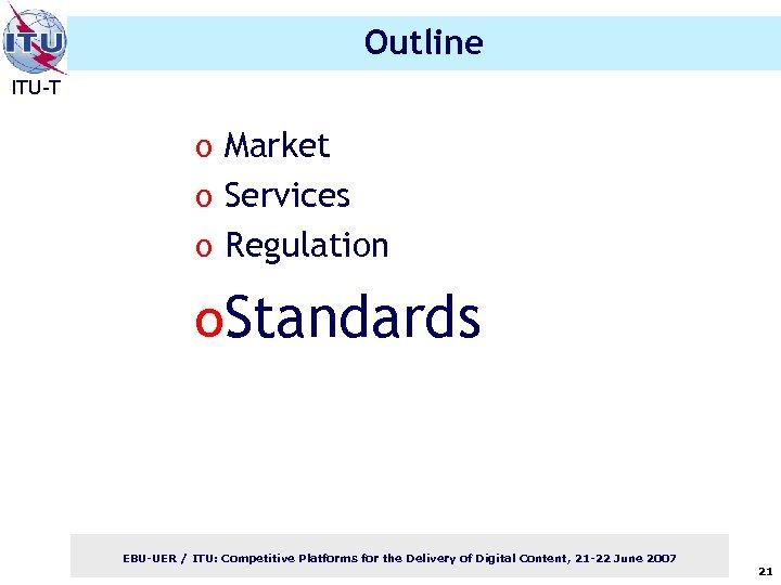 Outline ITU-T o Market o Services o Regulation o. Standards EBU-UER / ITU: Competitive