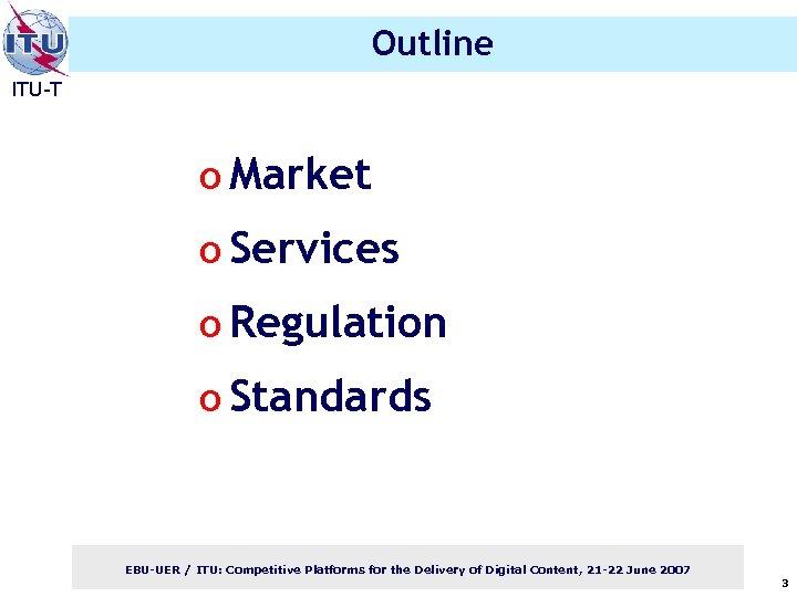 Outline ITU-T o Market o Services o Regulation o Standards EBU-UER / ITU: Competitive