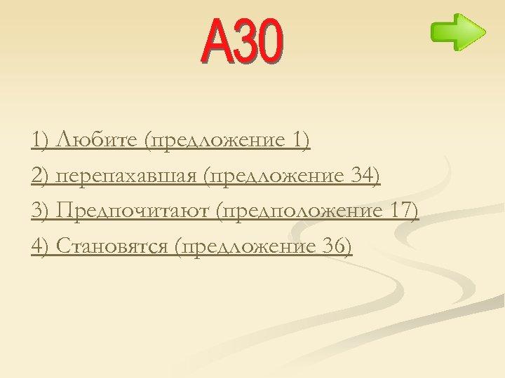 1) Любите (предложение 1) 2) перепахавшая (предложение 34) 3) Предпочитают (предположение 17) 4) Становятся