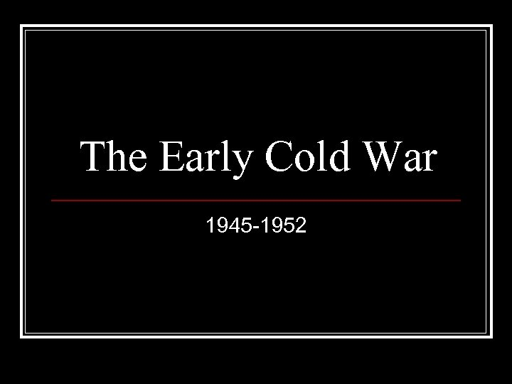 The Early Cold War 1945 -1952