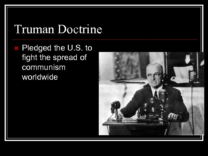 Truman Doctrine n Pledged the U. S. to fight the spread of communism worldwide