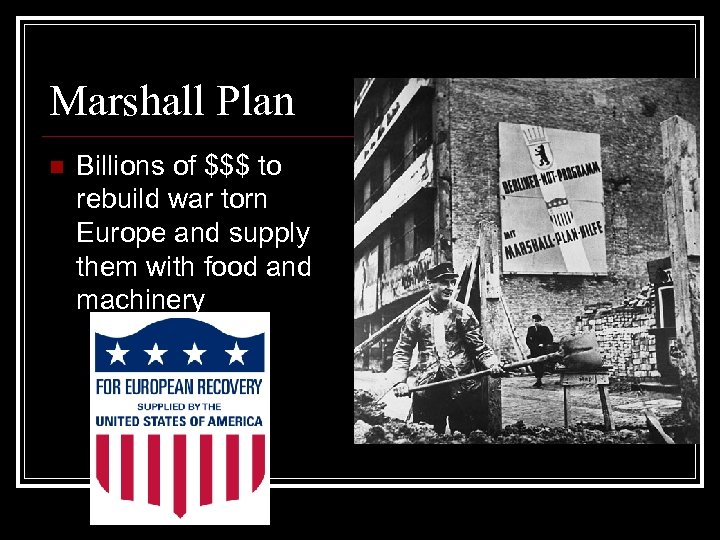 Marshall Plan n Billions of $$$ to rebuild war torn Europe and supply them