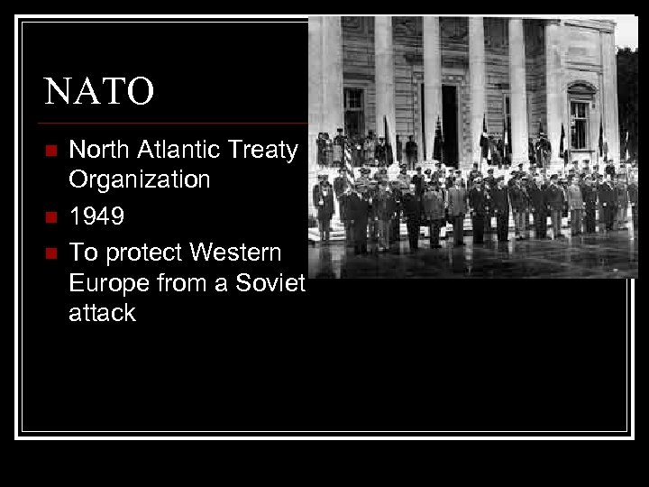 NATO n n n North Atlantic Treaty Organization 1949 To protect Western Europe from