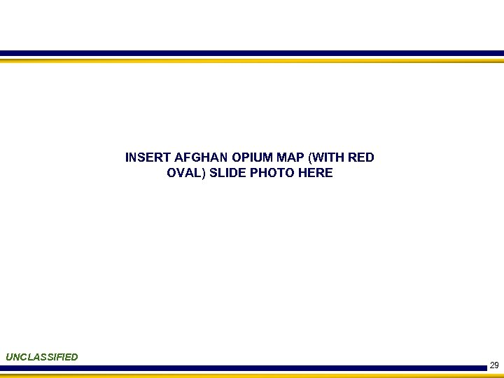 INSERT AFGHAN OPIUM MAP (WITH RED OVAL) SLIDE PHOTO HERE UNCLASSIFIED 29