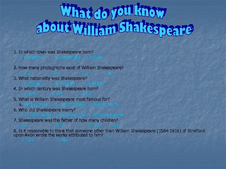 1. In which town was Shakespeare born? a. Stratford b. Cambridge c. London 2.