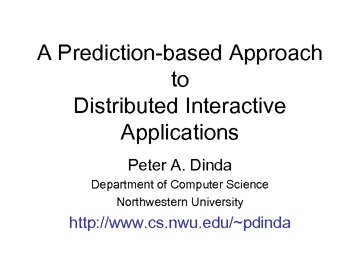 A Prediction-based Approach to Distributed Interactive Applications Peter A. Dinda Department of Computer Science