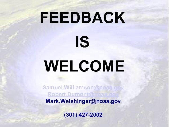 FEEDBACK IS WELCOME Samuel. Williamson@noaa. gov Robert. Dumont@noaa. gov Mark. Welshinger@noaa. gov (301) 427