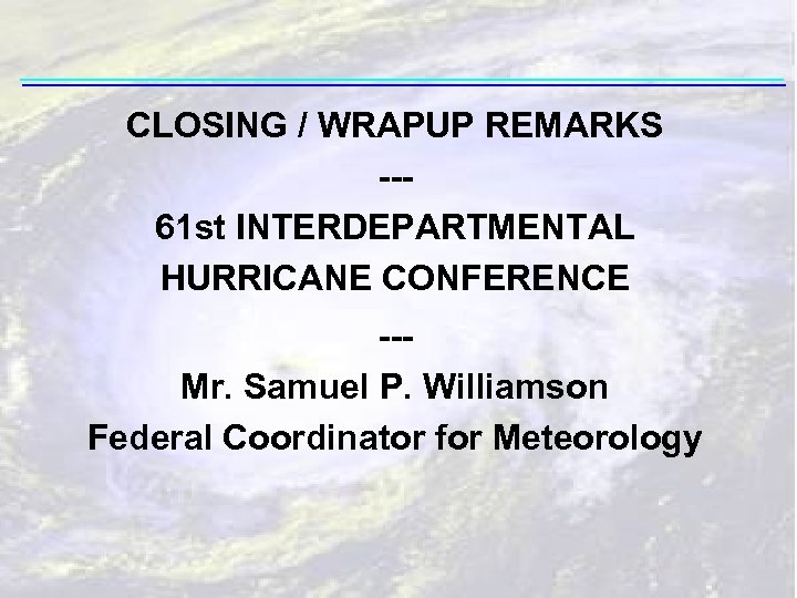CLOSING / WRAPUP REMARKS --61 st INTERDEPARTMENTAL HURRICANE CONFERENCE --Mr. Samuel P. Williamson Federal