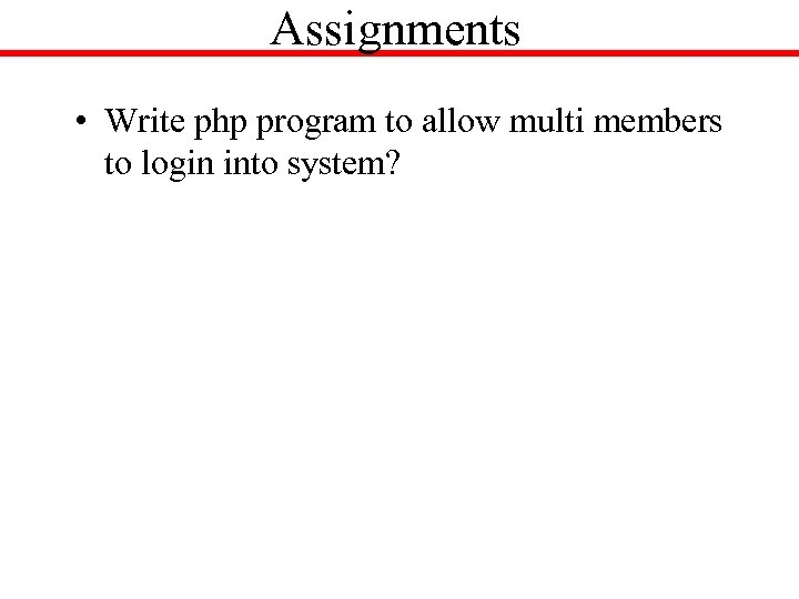 Assignments • Write php program to allow multi members to login into system?