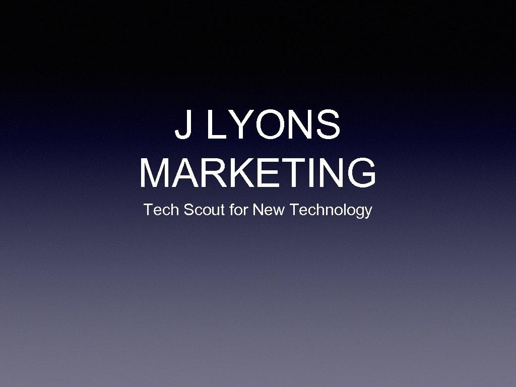 J LYONS MARKETING Tech Scout for New Technology