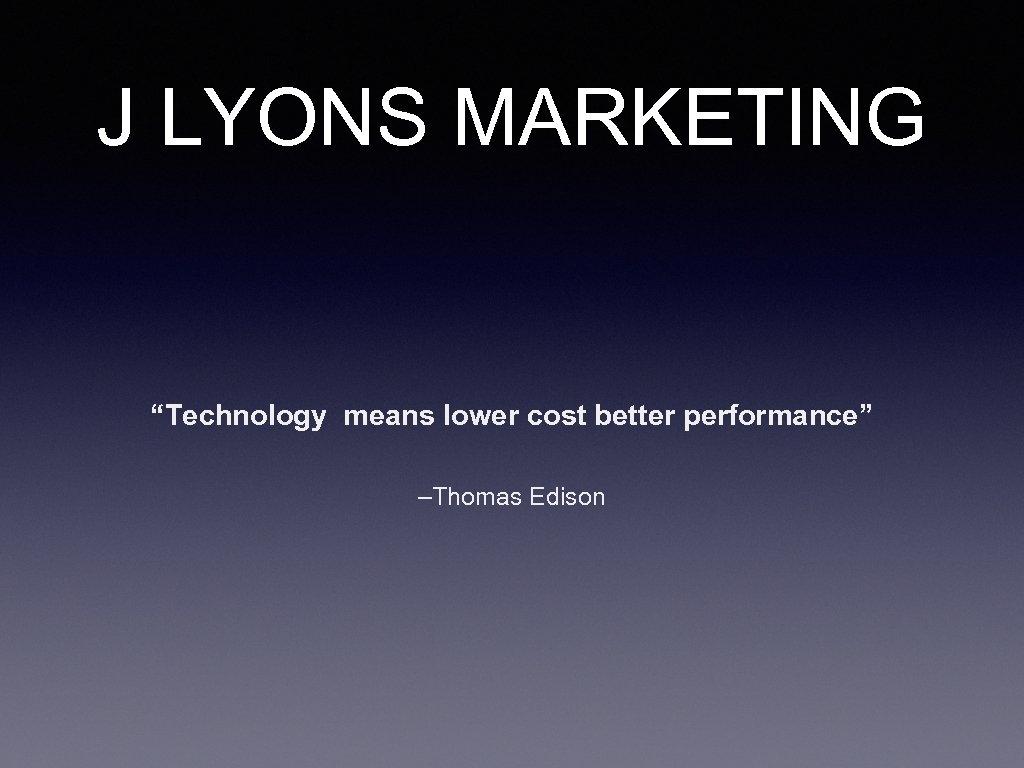 "J LYONS MARKETING ""Technology means lower cost better performance"" –Thomas Edison"