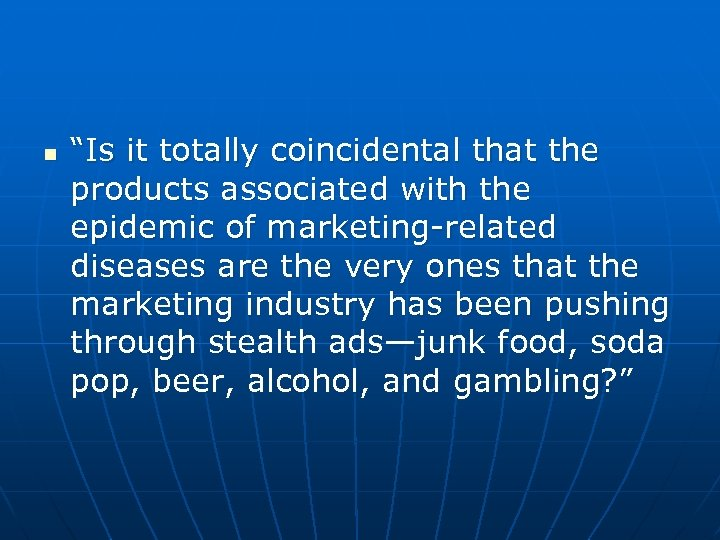 """n """"Is it totally coincidental that the products associated with the epidemic of marketing-related"""